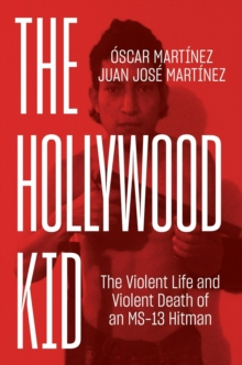 The Hollywood Kid : The Violent Life and Violent Death of an Ms-13 Hitman, Hardback Book
