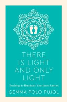 There Is Light and Only Light : Teachings to Illuminate Your Inner Journey, Paperback / softback Book