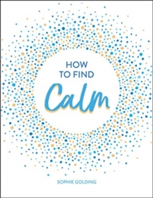 How to Find Calm : Inspiration and Advice for a More Peaceful Life, Hardback Book