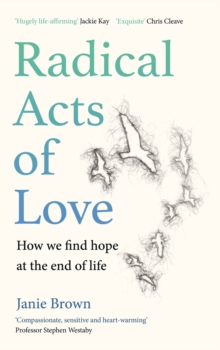 Radical Acts of Love : How We Find Hope at the End of Life, Hardback Book