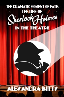The Dramatic Moment of Fate : The Life of Sherlock Holmes in the Theatre