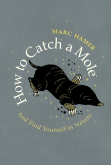 How to Catch a Mole : And Find Yourself in Nature