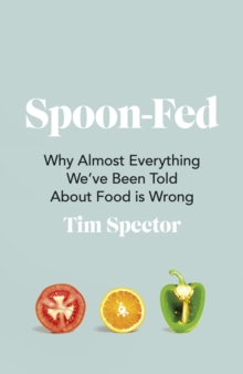 Spoon-Fed : Why almost everything we've been told about food is wrong, Paperback / softback Book