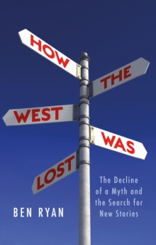 How the West Was Lost : The Decline of a Myth and the Search for New Stories, Hardback Book