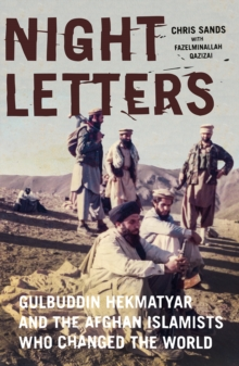 Night Letters : Gulbuddin Hekmatyar and the Afghan Islamists Who Changed the World, Hardback Book