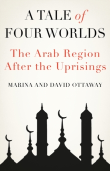 A Tale of Four Worlds : The Arab Region After the Uprisings, Hardback Book