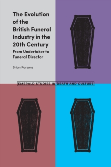 The Evolution of the British Funeral Industry in the 20th Century : From Undertaker to Funeral Director, Hardback Book
