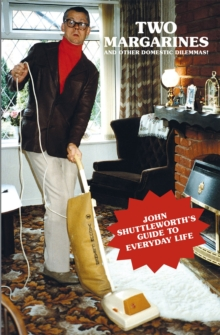 Two Margarines and Other Domestic Dilemmas! John Shuttleworth's Guide to Everyday Life, Paperback / softback Book