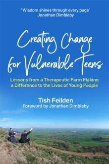 Creating Change for Vulnerable Teens : Lessons from a Therapeutic Farm Making a Difference to the Lives of Young People, Paperback / softback Book