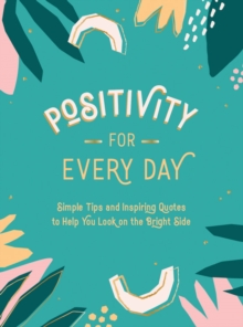 Positivity for Every Day : Simple Tips and Inspiring Quotes to Help You Look on the Bright Side