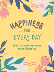 Happiness for Every Day : Simple Tips and Uplifting Quotes to Help You Find Joy