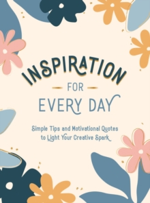 Inspiration for Every Day : Simple Tips and Motivational Quotes to Light Your Creative Spark