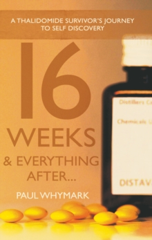 16 Weeks and Everything After... : A Thalidomide Survivor's Journey to Self Discovery, Paperback / softback Book