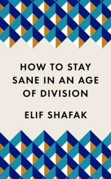 How to Stay Sane in an Age of Division : From the Booker shortlisted author of 10 Minutes 38 Seconds in This Strange World, Paperback / softback Book
