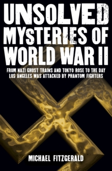 Unsolved Mysteries of World War II : From the Nazi Ghost Train and 'Tokyo Rose' to the day Los Angeles was attacked by Phantom Fighters