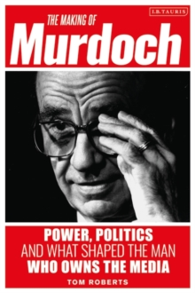 The Making of Murdoch: Power, Politics and What Shaped the Man Who Owns the Media, Hardback Book