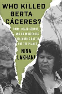 Who Killed Berta Caceres? : Dams, Death Squads, and an Indigenous Defender's Battle for the Planet, Hardback Book