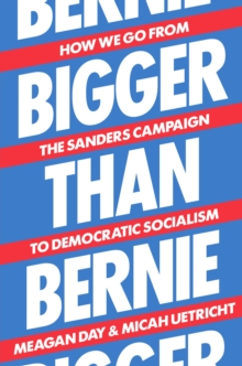 Bigger Than Bernie : How We Go from the Sanders Campaign to Democratic Socialism, Hardback Book