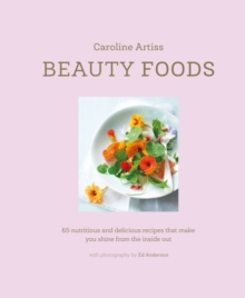 Beauty Foods : 65 Nutritious and Delicious Recipes That Make You Shine from the Inside out, Hardback Book