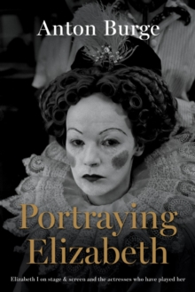 Portraying Elizabeth : Elizabeth I on stage & screen and the actresses who have played her, Hardback Book