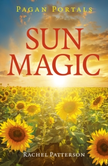 Pagan Portals - Sun Magic : How to live in harmony with the solar year, Paperback / softback Book