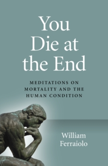 You Die at the End - Meditations on Mortality and the Human Condition, Paperback / softback Book
