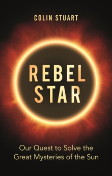 Rebel Star : Our Quest to Solve the Great Mysteries of the Sun, Hardback Book