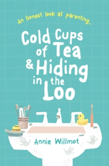 Cold Cups of Tea and Hiding in the Loo : An Honest Look at Parenting, Paperback / softback Book