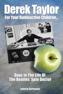 Derek Taylor: For Your Radioactive Children... : Days in the Life of The Beatles' Spin Doctor, Paperback / softback Book
