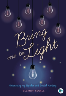Bring Me to Light : Embracing My Bipolar and Social Anxiety, Paperback / softback Book