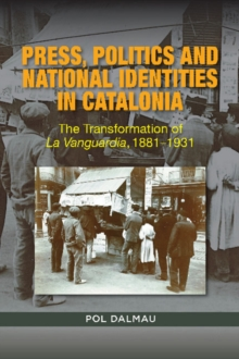 Press, Politics and National Identities  in Catalonia : The Transformation of La Vanguardia, 18811931, Paperback / softback Book