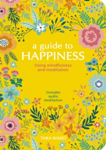 A Guide to Happiness : Using Mindfulness and Meditation, Paperback / softback Book