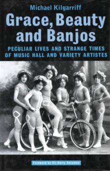 Grace, Beauty and Banjos Peculiar Lives and Strangetimes of Music Hall and Variety Artistes, Paperback Book