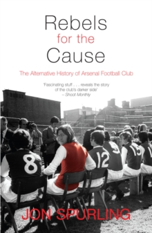 Rebels for the Cause : The Alternative History of Arsenal Football Club, Paperback Book