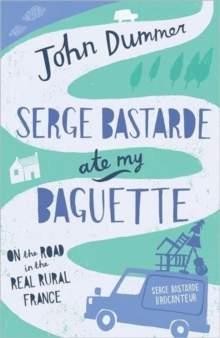 Serge Bastarde Ate My Baguette : On the Road in the Real Rural France, Paperback Book