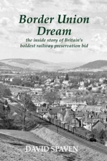 Border Union Dream : the inside story of Britain's boldest railway preservation bid, Paperback / softback Book