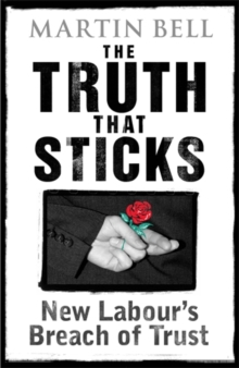 The Truth That Sticks : New Labour's Breach of Trust, Hardback Book