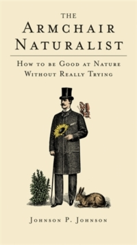 The Armchair Naturalist : How to be Good at Nature without Really Trying, Hardback Book