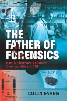 The Father of Forensics : How Sir Bernard Spilsbury Invented Modern CSI, Hardback Book