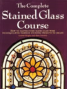 The Complete Stained Glass Course : How to Master Every Major Glass Work Technique, with Thirteen Stunning Projects to Create, Paperback Book