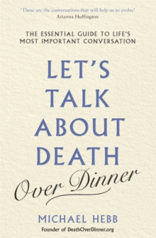 Let's Talk about Death (over Dinner) : The Essential Guide to Life's Most Important Conversation, Paperback / softback Book