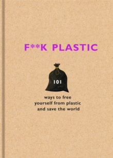 F**k Plastic : 101 ways to free yourself from plastic and save the world, Hardback Book