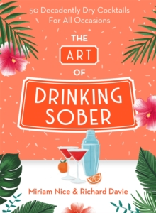 The Art of Drinking Sober : 50 Decadently Dry Cocktails For All Occasions, Hardback Book
