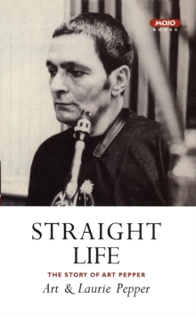 Straight Life: The Story Of Art Pepper, Paperback Book