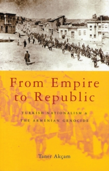 From Empire to Republic : Turkish Nationalism and the Armenian Genocide, Paperback Book