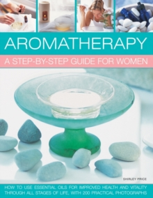 Aromatherapy: A Step-by-step Guide for Women : How to Use Essential Oils for Improved Health and Vitality Through All Stages of Life, with 200 Practical Photographs, Paperback Book