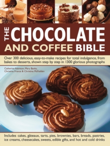 The Chocolate and Coffee Bible : Over 300 Delicious, Easy to Make Recipes for Total Indulgence, from Bakes to Desserts, Shown Step by Step in 1300 Glorious Photographs
