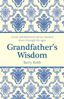 Grandfather's Wisdom : Good, Old-Fashioned Advice Handed Down Through the Ages, Hardback Book