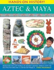 Hands-on History! Aztec & Maya : Rediscover the Lost World of Ancient Central America, with 450 Exciting Pictures and 15 Step-by-step Projects, Hardback Book