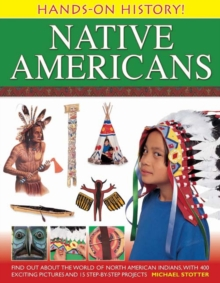 Hands-on History! Native Americans : Find Out About the World of North American Indians, with 400 Exciting Pictures and 15 Step-by-step Projects, Hardback Book